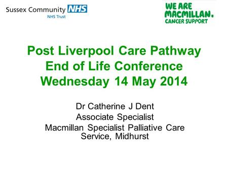 Post Liverpool Care Pathway End of Life Conference Wednesday 14 May 2014 Dr Catherine J Dent Associate Specialist Macmillan Specialist Palliative Care.