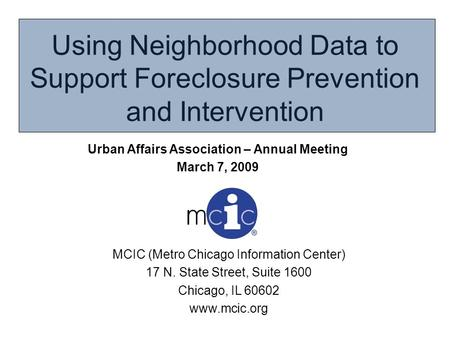 Using Neighborhood Data to Support Foreclosure Prevention and Intervention MCIC (Metro Chicago Information Center) 17 N. State Street, Suite 1600 Chicago,