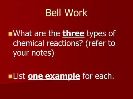 Bell Work What are the three types of chemical reactions? (refer to your notes) List one example for each.