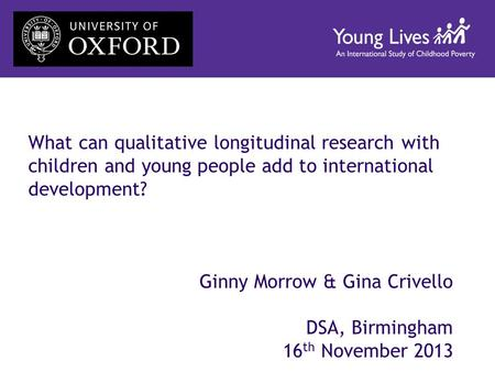 What can qualitative longitudinal research with children and young people add to international development? Ginny Morrow & Gina Crivello DSA, Birmingham.