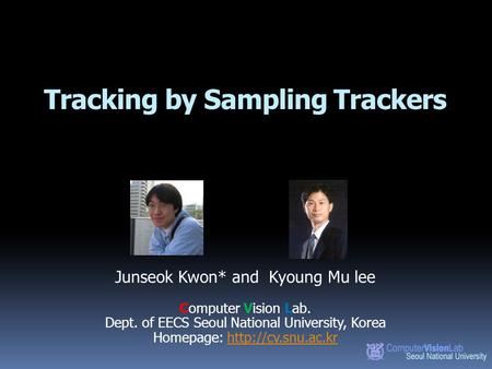 Tracking by Sampling Trackers Junseok Kwon* and Kyoung Mu lee Computer Vision Lab. Dept. of EECS Seoul National University, Korea Homepage: