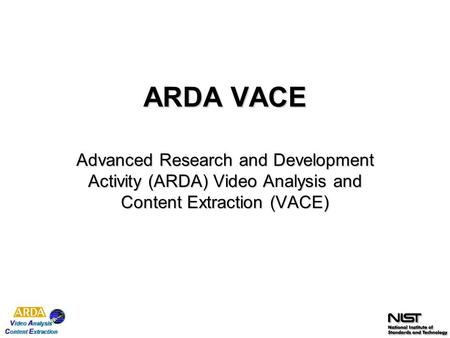 ARDA VACE Advanced Research and Development Activity (ARDA) Video Analysis and Content Extraction (VACE)