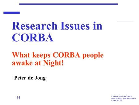 H Research Issues in CORBA Peter de Jong Hewlett-Packard Usenix 8/12/97 Research Issues in CORBA What keeps CORBA people awake at Night! Peter de Jong.