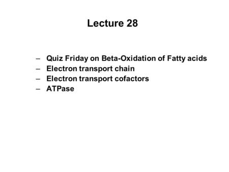 Lecture 28 –Quiz Friday on Beta-Oxidation of Fatty acids –Electron transport chain –Electron transport cofactors –ATPase.