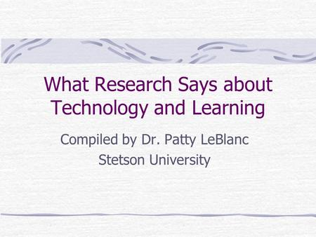 What Research Says about Technology and Learning Compiled by Dr. Patty LeBlanc Stetson University.
