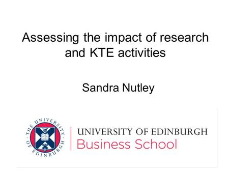 Assessing the impact of research and KTE activities Sandra Nutley.