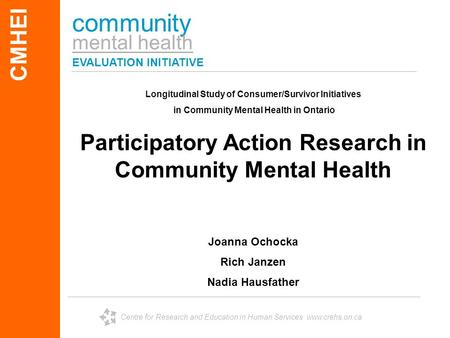 Community mental health EVALUATION INITIATIVE CMHEI Centre for Research and Education in Human Services www.crehs.on.ca Longitudinal Study of Consumer/Survivor.