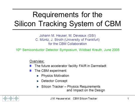1 J.M. Heuser et al. CBM Silicon Tracker Requirements for the Silicon Tracking System of CBM Johann M. Heuser, M. Deveaux (GSI) C. Müntz, J. Stroth (University.