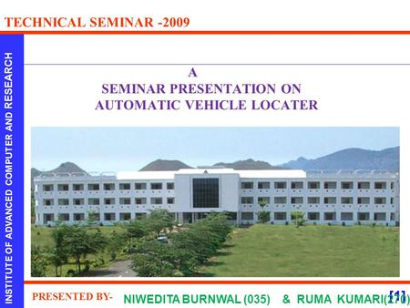 [1] INSTITUTE OF ADVANCED COMPUTER AND RESEARCH TECHNICAL SEMINAR -2009 PRESENTED BY- A SEMINAR PRESENTATION ON AUTOMATIC VEHICLE LOCATER NIWEDITA BURNWAL.