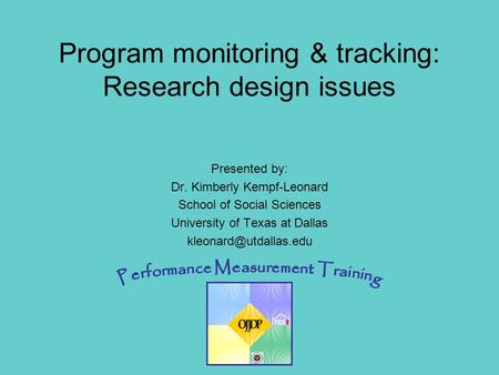 OJJDP Performance Measurement Training 1 Presented by: Dr. Kimberly Kempf-Leonard School of Social Sciences University of Texas at Dallas