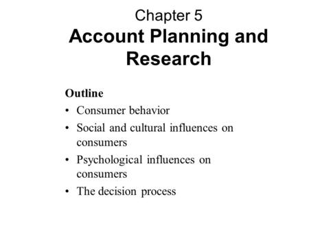 Outline Consumer behavior Social and cultural influences on consumers Psychological influences on consumers The decision process Chapter 5 Account Planning.