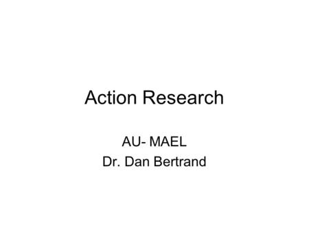Action Research AU- MAEL Dr. Dan Bertrand. Definition of Action Research Is a study conducted by colleagues in a school setting of the results of their.