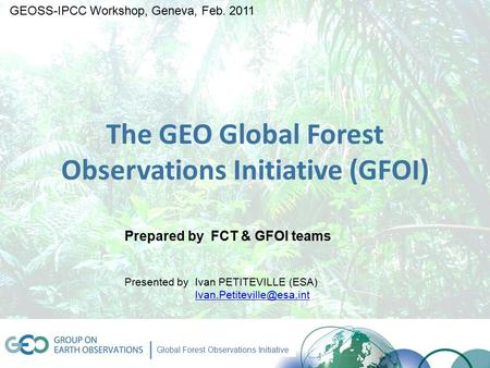 GEO-ICC Workshop, 2 Feb 2011 www.geo-fct.org Global Forest Observations Initiative The GEO Global Forest Observations Initiative (GFOI) Prepared by FCT.