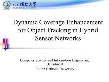Dynamic Coverage Enhancement for Object Tracking in Hybrid Sensor Networks Computer Science and Information Engineering Department Fu-Jen Catholic University.