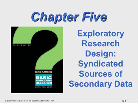 © 2009 Pearson Education, Inc publishing as Prentice Hall 5-1 Chapter Five Exploratory Research Design: Syndicated Sources of Secondary Data.