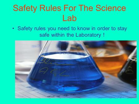 Safety Rules For The Science Lab Safety rules you need to know in order to stay safe within the Laboratory !