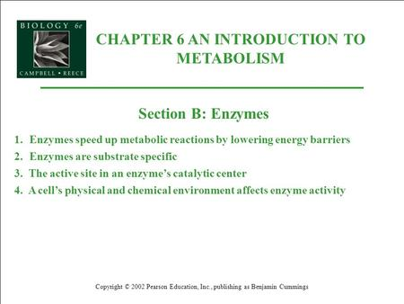CHAPTER 6 AN INTRODUCTION TO METABOLISM Copyright © 2002 Pearson Education, Inc., publishing as Benjamin Cummings Section B: Enzymes 1.Enzymes speed up.