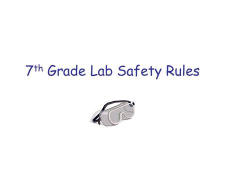 7 th Grade Lab Safety Rules. General Rules 1.Report all accidents to the teacher ____________.