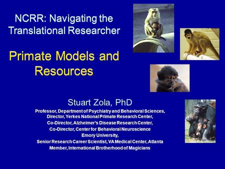 NCRR: Navigating the Translational Researcher Primate Models and Resources Stuart Zola, PhD Professor, Department of Psychiatry and Behavioral Sciences,