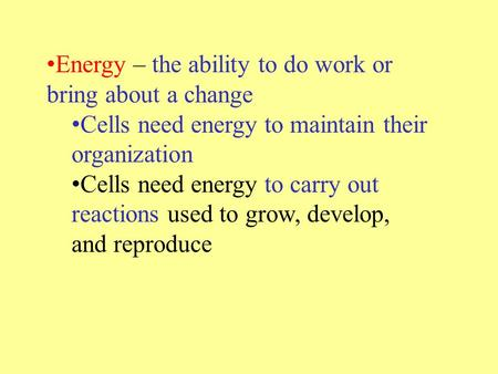 Energy – the ability to do work or bring about a change Cells need energy to maintain their organization Cells need energy to carry out reactions used.