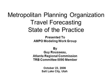 Metropolitan Planning Organization Travel Forecasting State of the Practice Presented To AMPO Modeling Work Group By Guy Rousseau, Atlanta Regional Commission.
