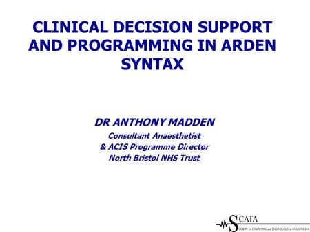 DR ANTHONY MADDEN Consultant Anaesthetist & ACIS Programme Director North Bristol NHS Trust CLINICAL DECISION SUPPORT AND PROGRAMMING IN ARDEN SYNTAX.