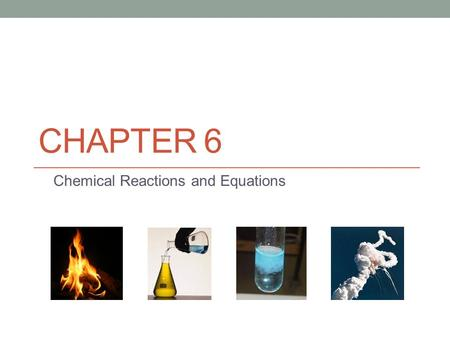 CHAPTER 6 Chemical Reactions and Equations. Warm-up Who can recall what the 4 pictures were on the intro slide for this chapter? Fire Test tube with a.