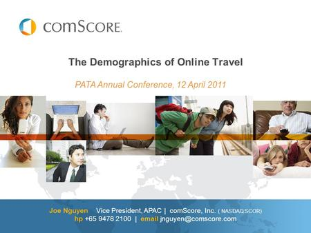 Joe Nguyen Vice President, APAC | comScore, Inc. ( NASDAQ:SCOR) hp +65 9478 2100 |  The Demographics of Online Travel PATA Annual.