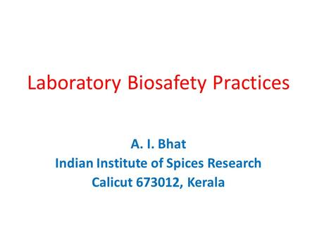 Laboratory Biosafety Practices A. I. Bhat Indian Institute of Spices Research Calicut 673012, Kerala.