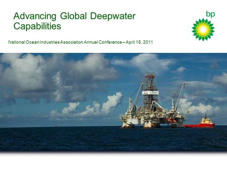 Advancing Global Deepwater Capabilities National Ocean Industries Association Annual Conference – April 15, 2011.