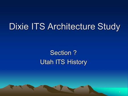 1 Dixie ITS Architecture Study Section ? Utah ITS History.