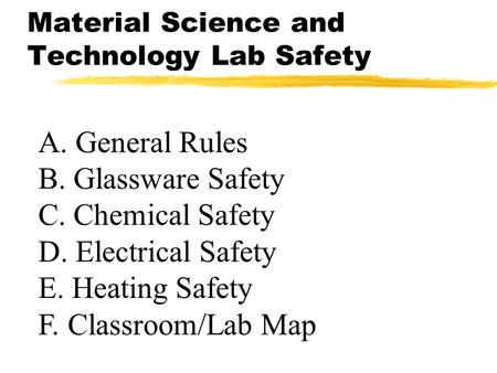 Material Science and Technology Lab Safety A. General Rules B. Glassware Safety C. Chemical Safety D. Electrical Safety E. Heating Safety F. Classroom/Lab.