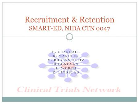 C. CRANDALL R. MANDLER M. BOGENSCHUTZ D.DONOVAN L. WORTH R. LINDBLAD Recruitment & Retention SMART-ED, NIDA CTN 0047.