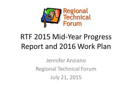 RTF 2015 Mid-Year Progress Report and 2016 Work Plan Jennifer Anziano Regional Technical Forum July 21, 2015.