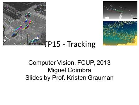 TP15 - Tracking Computer Vision, FCUP, 2013 Miguel Coimbra Slides by Prof. Kristen Grauman.