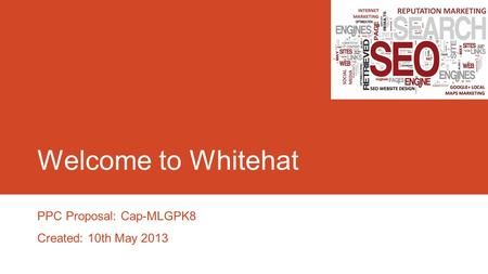 Welcome to Whitehat PPC Proposal: Cap-MLGPK8 Created: 10th May 2013.