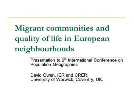 Migrant communities and quality of life in European neighbourhoods Presentation to 6 th International Conference on Population Geographies David Owen,
