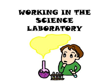 WORKING IN THE SCIENCE LABORATORY. BASIC RULES Conduct yourself in a responsible manner at all times in the laboratory. READ & Follow all written and.