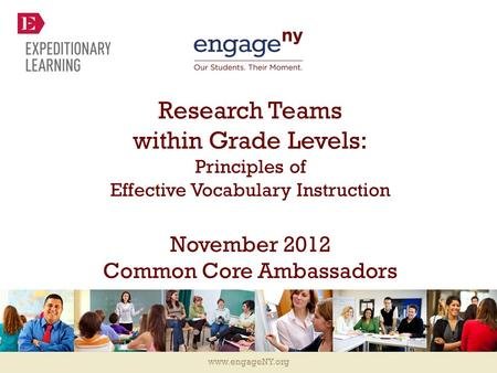 Www.engageNY.org Research Teams within Grade Levels: Principles of Effective Vocabulary Instruction November 2012 Common Core Ambassadors.