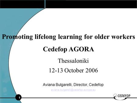 1 Thessaloniki 12-13 October 2006 Aviana Bulgarelli, Director, Cedefop Promoting lifelong learning for older workers.