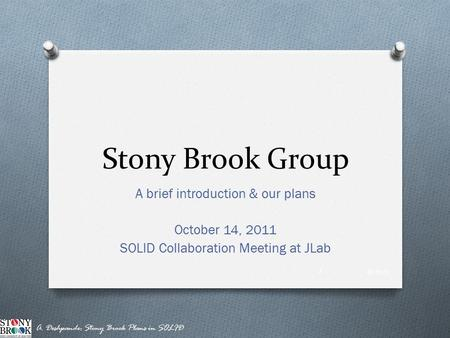 Stony Brook Group A brief introduction & our plans October 14, 2011 SOLID Collaboration Meeting at JLab 10/14/11 A. Deshpande: Stony Brook Plans in SOLID.