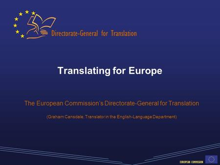 Directorate-General for Translation EUROPEAN COMMISSION Translating for Europe The European Commission's Directorate-General for Translation (Graham Cansdale,