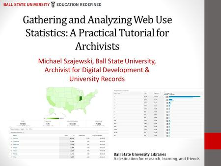 Gathering and Analyzing Web Use Statistics: A Practical Tutorial for Archivists Michael Szajewski, Ball State University, Archivist for Digital Development.
