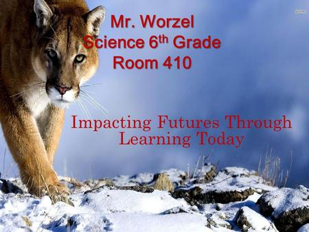 Mr. Worzel Science 6 th Grade Room 410 Impacting Futures Through Learning Today.