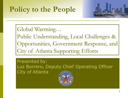 1 Policy to the People Presented by: Luz Borrero, Deputy Chief Operating Officer City of Atlanta Global Warming… Public Understanding, Local Challenges.