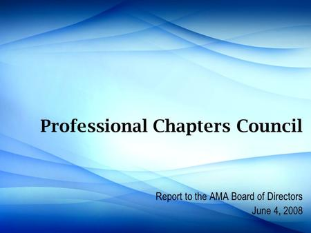Professional Chapters Council Report to the AMA Board of Directors June 4, 2008.