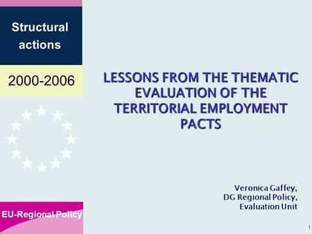 2000-2006 EU-Regional Policy Structural actions 1 LESSONS FROM THE THEMATIC EVALUATION OF THE TERRITORIAL EMPLOYMENT PACTS Veronica Gaffey, DG Regional.