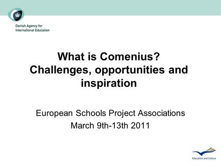 What is Comenius? Challenges, opportunities and inspiration European Schools Project Associations March 9th-13th 2011.