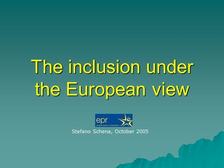The inclusion under the European view Stefano Schena, October 2005.