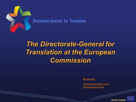 Directorate-General for Translation EUROPEAN COMMISSION The Directorate-General for Translation at the European Commission Brussels Communication and Information.